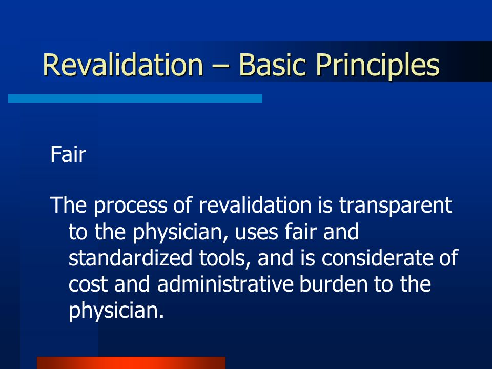 Revalidation – Basic Principles Fair The process of revalidation is transparent to the physician, uses fair and standardized tools, and is considerate of cost and administrative burden to the physician.