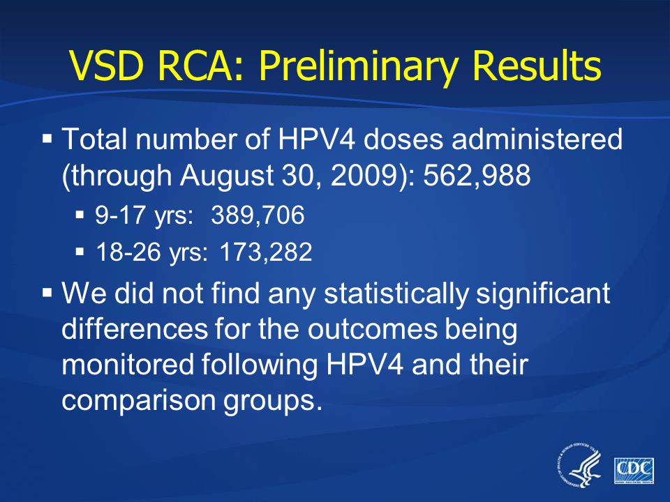 VSD RCA: Preliminary Results  Total number of HPV4 doses administered (through August 30, 2009): 562,988  9-17 yrs: 389,706  18-26 yrs: 173,282  W