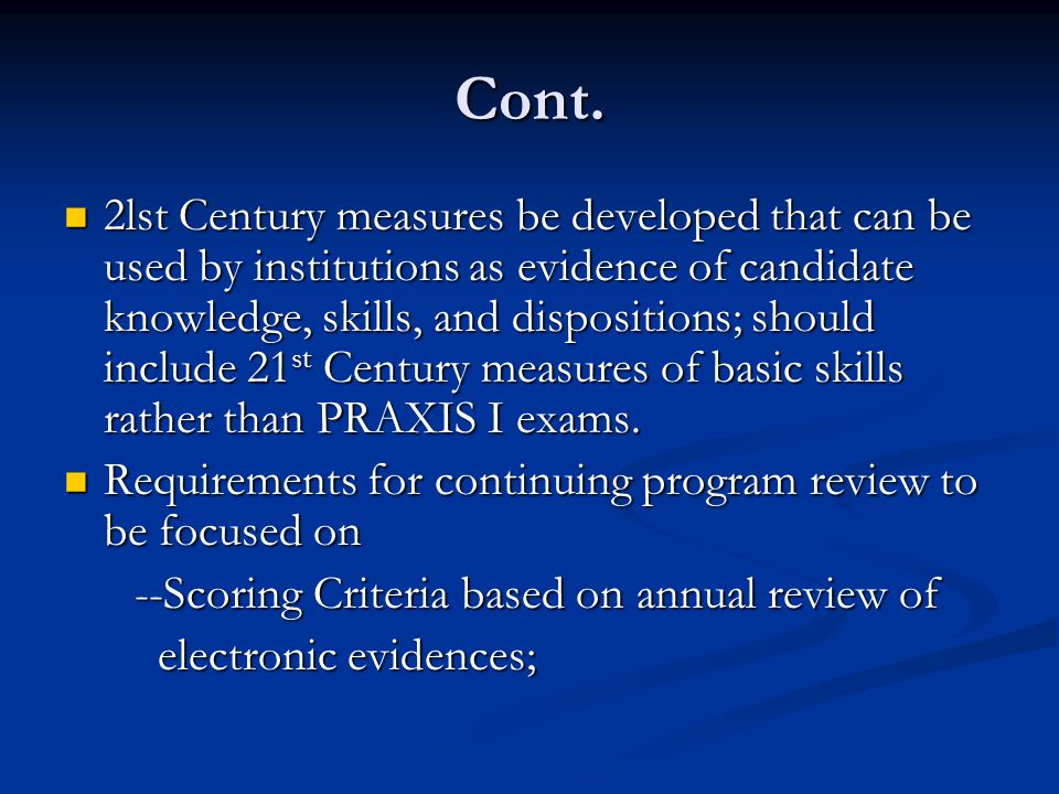 Cont. 2lst Century measures be developed that can be used by institutions as evidence of candidate knowledge, skills, and dispositions; should include