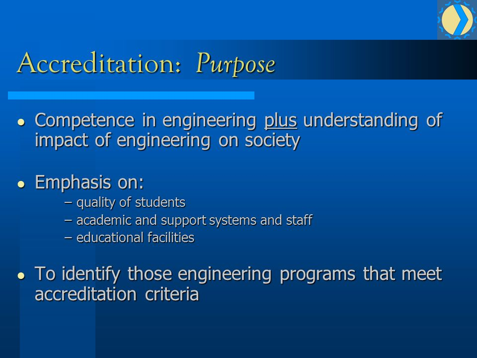 Accreditation: Purpose Competence in engineering plus understanding of impact of engineering on society Competence in engineering plus understanding of impact of engineering on society Emphasis on: Emphasis on: –quality of students –academic and support systems and staff –educational facilities To identify those engineering programs that meet accreditation criteria To identify those engineering programs that meet accreditation criteria