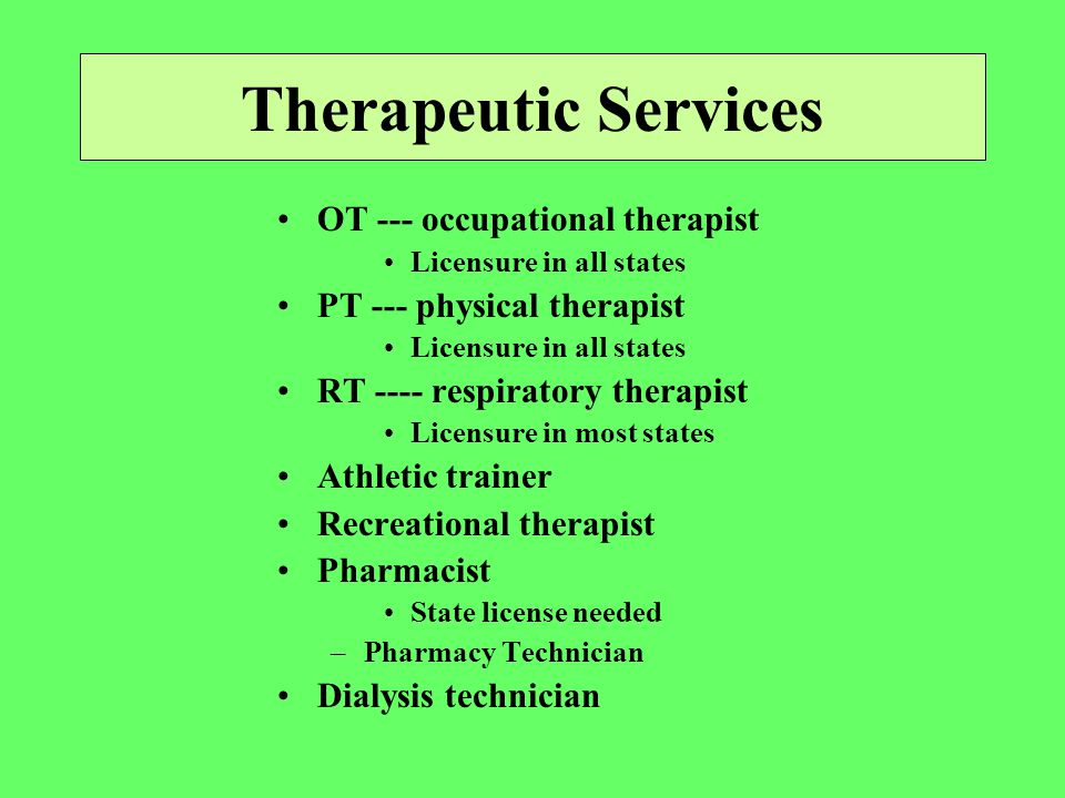 Therapeutic Services OT --- occupational therapist Licensure in all states PT --- physical therapist Licensure in all states RT ---- respiratory therapist Licensure in most states Athletic trainer Recreational therapist Pharmacist State license needed –Pharmacy Technician Dialysis technician