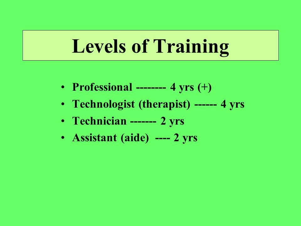 Levels of Training Professional yrs (+) Technologist (therapist) yrs Technician yrs Assistant (aide) yrs