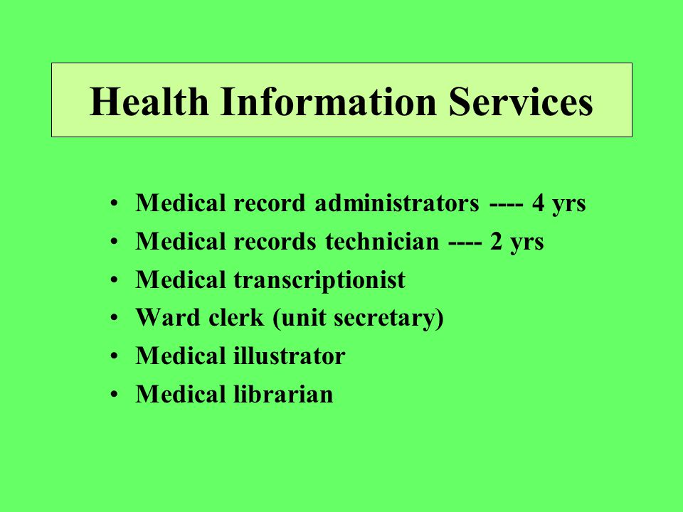 Health Information Services Medical record administrators yrs Medical records technician yrs Medical transcriptionist Ward clerk (unit secretary) Medical illustrator Medical librarian