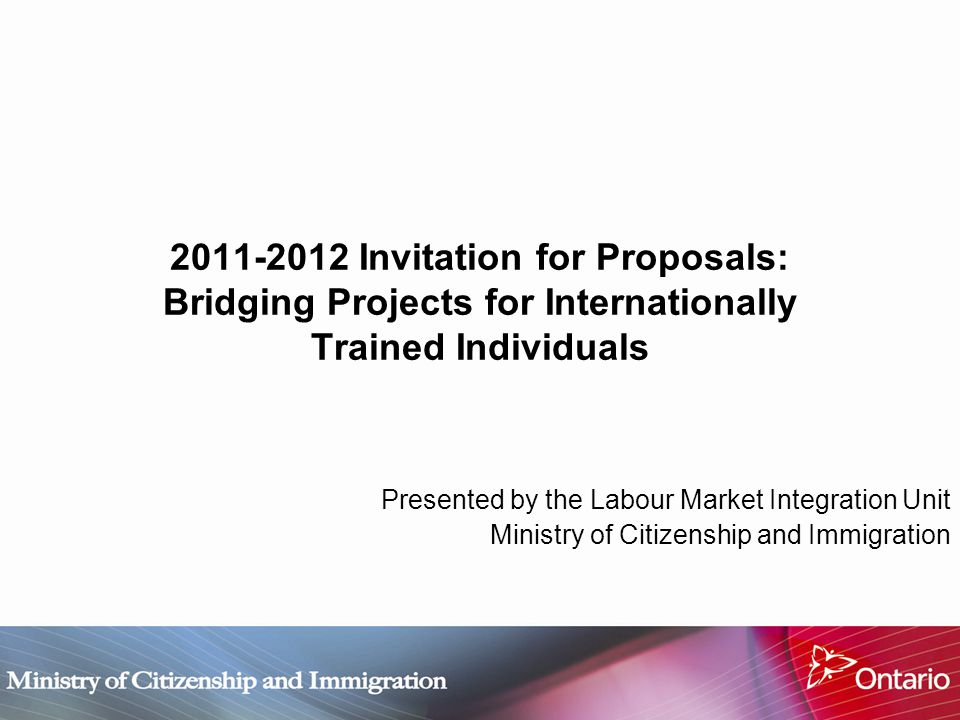 2011-2012 Invitation for Proposals: Bridging Projects for Internationally Trained Individuals Presented by the Labour Market Integration Unit Ministry of Citizenship and Immigration