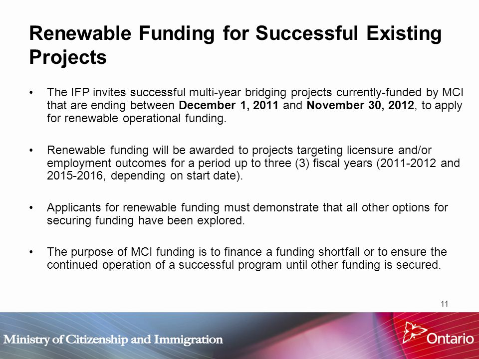 11 Renewable Funding for Successful Existing Projects The IFP invites successful multi-year bridging projects currently-funded by MCI that are ending between December 1, 2011 and November 30, 2012, to apply for renewable operational funding.