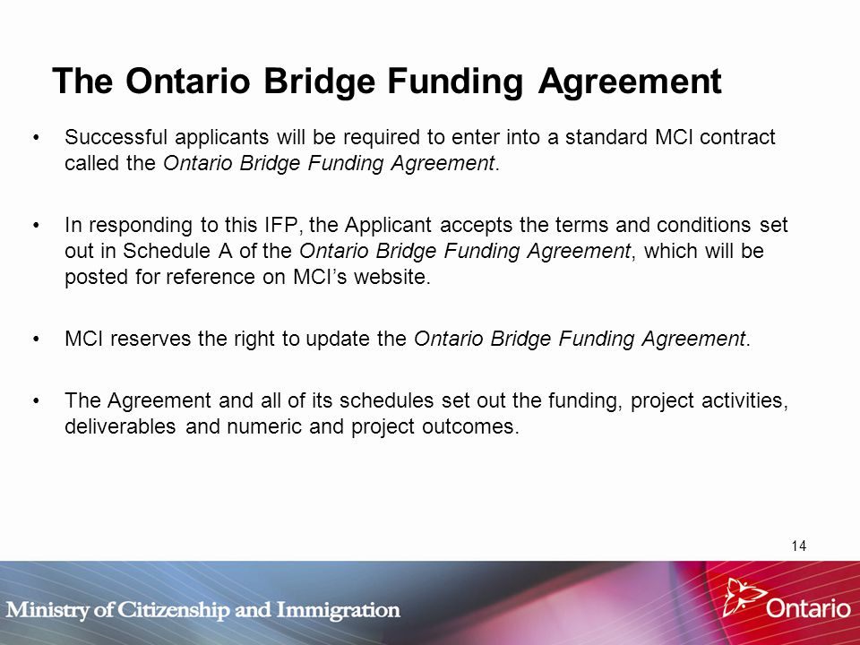 14 The Ontario Bridge Funding Agreement Successful applicants will be required to enter into a standard MCI contract called the Ontario Bridge Funding Agreement.
