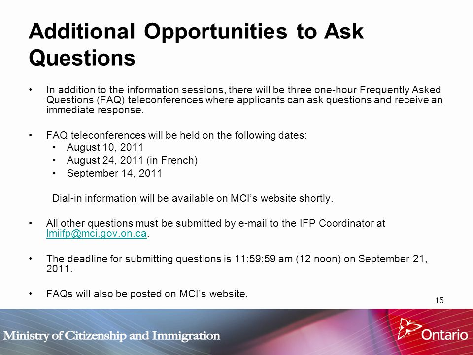 15 Additional Opportunities to Ask Questions In addition to the information sessions, there will be three one-hour Frequently Asked Questions (FAQ) teleconferences where applicants can ask questions and receive an immediate response.