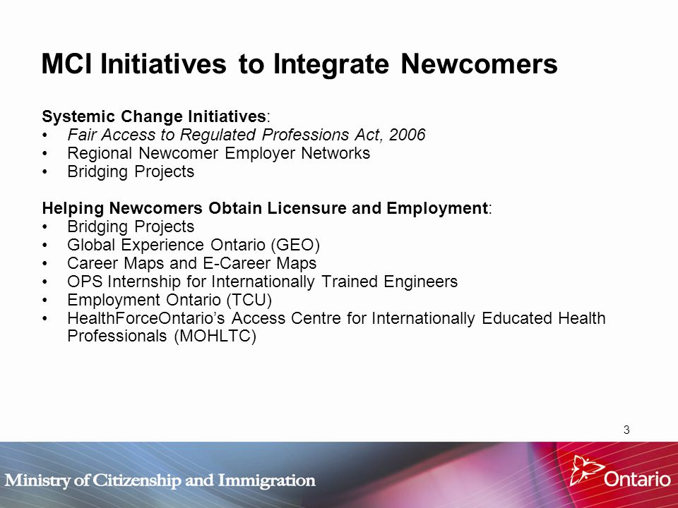 4 MCI Initiatives to Integrate Newcomers Language Training for Newcomers: Specialized Language Training Pilot Projects (SLTPP) Adult Non-Credit ESL/FSL/CL Language Training Program Settlement Services: Newcomer Settlement Program Language Interpreter Services Ontario Community Builders Helping Employers Address Labour Market Needs: Opportunities Ontario Provincial Nominee Program On-line Resources: OntarioImmigration.ca Municipal Immigration Information Online (MIIO)