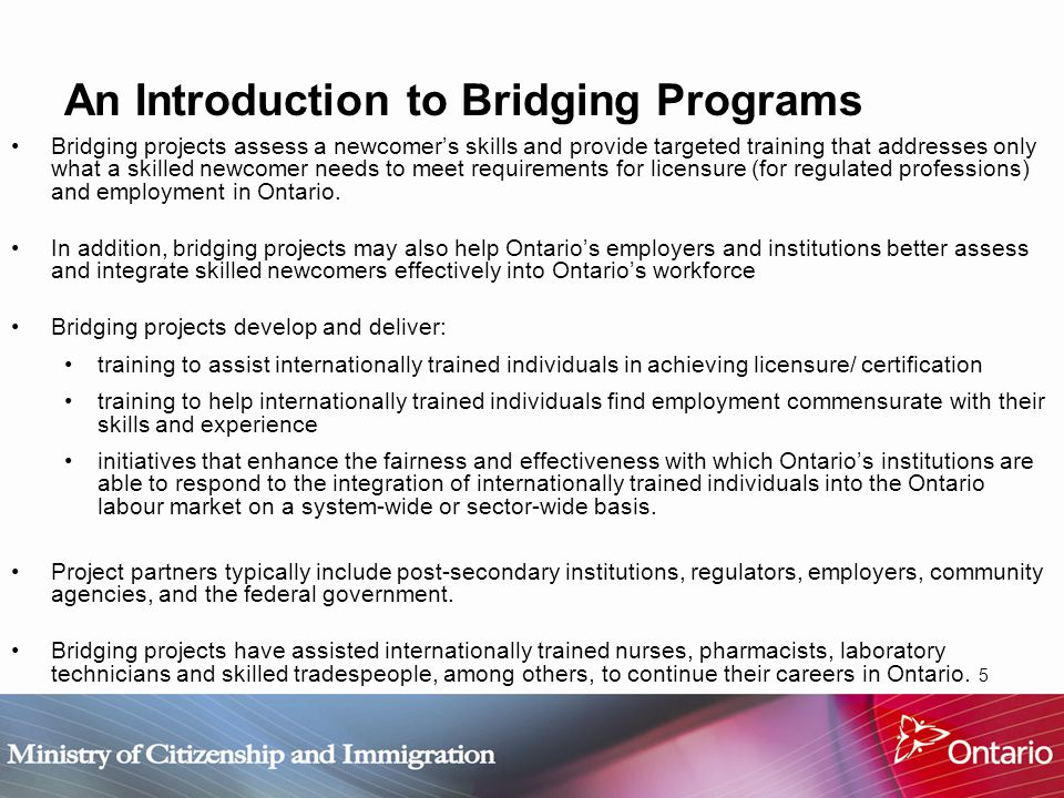 5 An Introduction to Bridging Programs Bridging projects assess a newcomer's skills and provide targeted training that addresses only what a skilled newcomer needs to meet requirements for licensure (for regulated professions) and employment in Ontario.