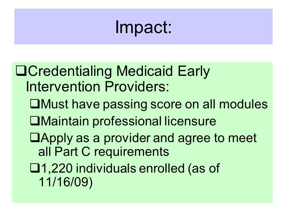 Impact:  Credentialing Medicaid Early Intervention Providers:  Must have passing score on all modules  Maintain professional licensure  Apply as a provider and agree to meet all Part C requirements  1,220 individuals enrolled (as of 11/16/09)