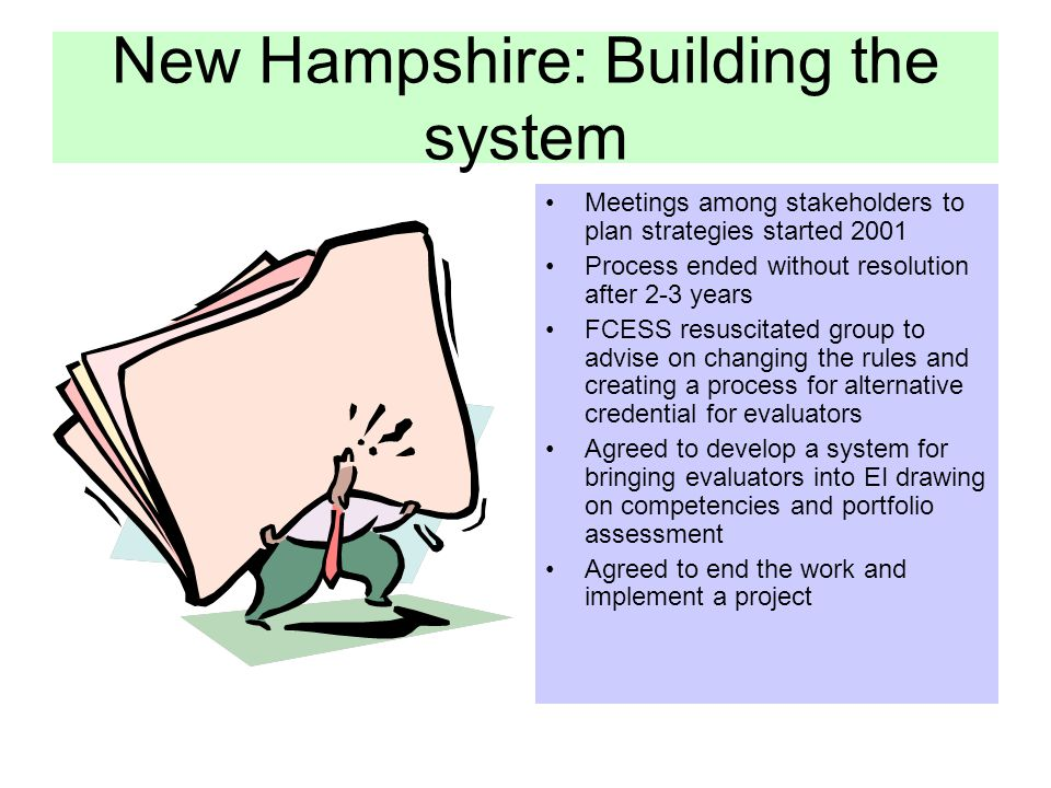 New Hampshire: Building the system Meetings among stakeholders to plan strategies started 2001 Process ended without resolution after 2-3 years FCESS resuscitated group to advise on changing the rules and creating a process for alternative credential for evaluators Agreed to develop a system for bringing evaluators into EI drawing on competencies and portfolio assessment Agreed to end the work and implement a project