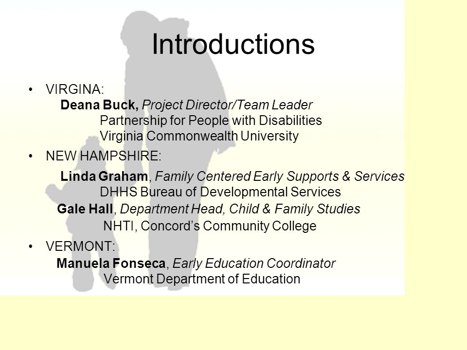 Introductions VIRGINA: Deana Buck, Project Director/Team Leader Partnership for People with Disabilities Virginia Commonwealth University NEW HAMPSHIRE: Linda Graham, Family Centered Early Supports & Services DHHS Bureau of Developmental Services Gale Hall, Department Head, Child & Family Studies NHTI, Concord's Community College VERMONT: Manuela Fonseca, Early Education Coordinator Vermont Department of Education
