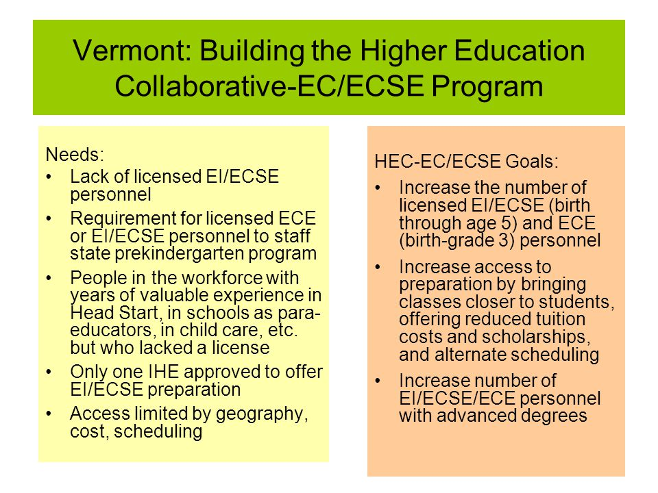 Vermont: Building the Higher Education Collaborative-EC/ECSE Program Needs: Lack of licensed EI/ECSE personnel Requirement for licensed ECE or EI/ECSE personnel to staff state prekindergarten program People in the workforce with years of valuable experience in Head Start, in schools as para- educators, in child care, etc.