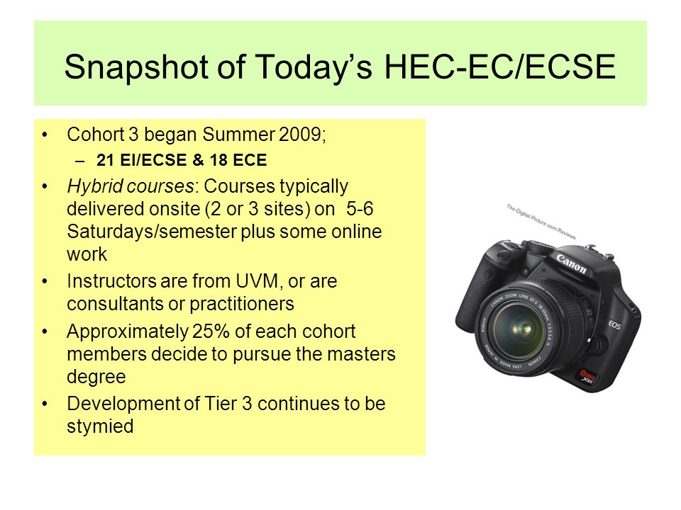 Snapshot of Today's HEC-EC/ECSE Cohort 3 began Summer 2009; –21 EI/ECSE & 18 ECE Hybrid courses: Courses typically delivered onsite (2 or 3 sites) on 5-6 Saturdays/semester plus some online work Instructors are from UVM, or are consultants or practitioners Approximately 25% of each cohort members decide to pursue the masters degree Development of Tier 3 continues to be stymied