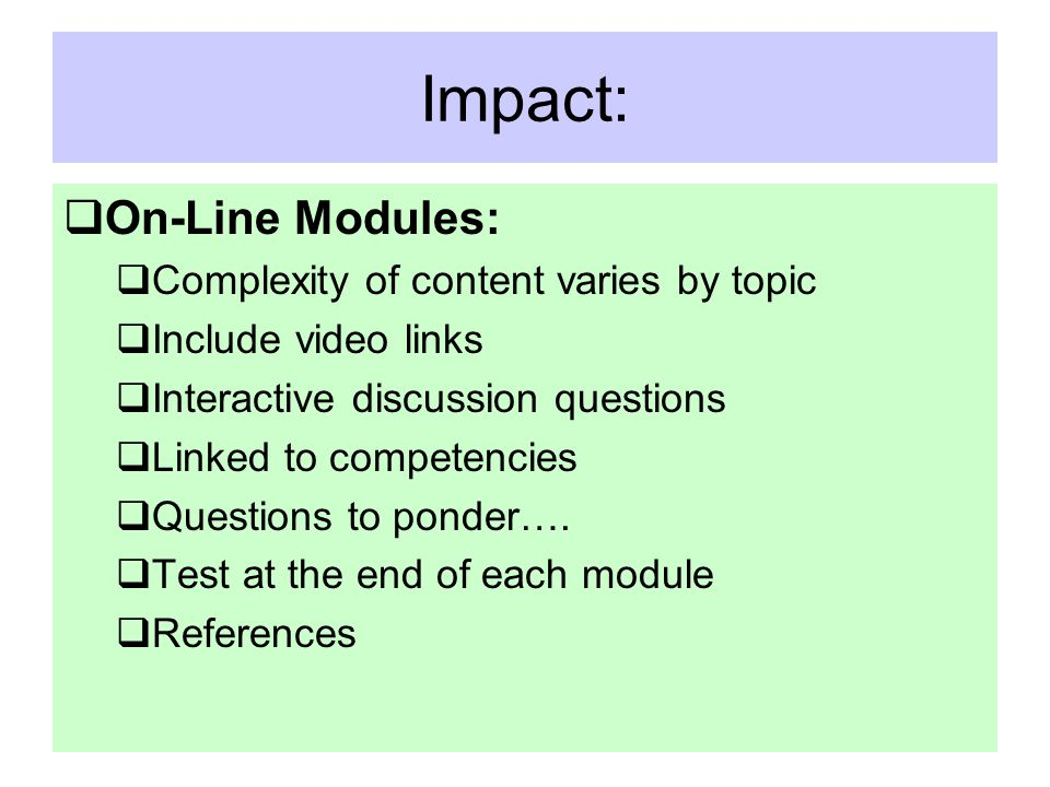 Impact:  On-Line Modules:  Complexity of content varies by topic  Include video links  Interactive discussion questions  Linked to competencies  Questions to ponder….