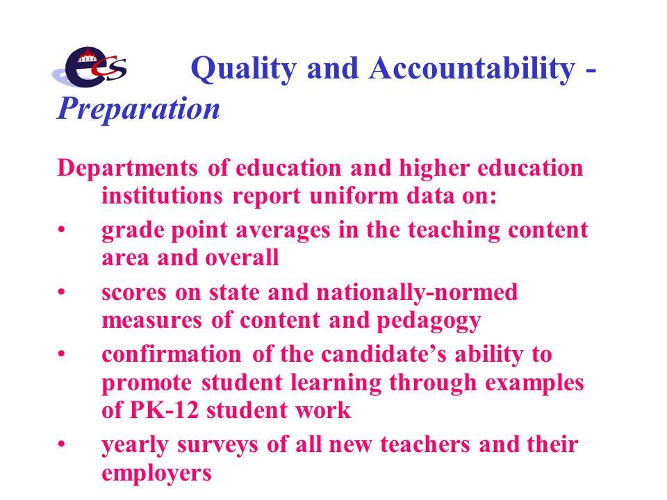 Quality and Accountability - Preparation Departments of education and higher education institutions report uniform data on: grade point averages in the teaching content area and overall scores on state and nationally-normed measures of content and pedagogy confirmation of the candidate's ability to promote student learning through examples of PK-12 student work yearly surveys of all new teachers and their employers