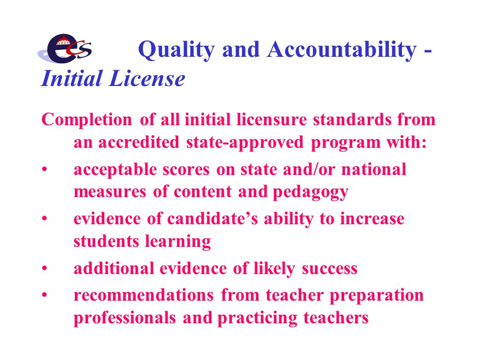 Quality and Accountability - Initial License Completion of all initial licensure standards from an accredited state-approved program with: acceptable scores on state and/or national measures of content and pedagogy evidence of candidate's ability to increase students learning additional evidence of likely success recommendations from teacher preparation professionals and practicing teachers