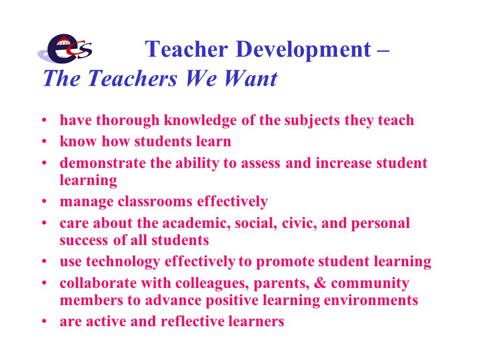 Teacher Development – The Teachers We Want have thorough knowledge of the subjects they teach know how students learn demonstrate the ability to assess and increase student learning manage classrooms effectively care about the academic, social, civic, and personal success of all students use technology effectively to promote student learning collaborate with colleagues, parents, & community members to advance positive learning environments are active and reflective learners