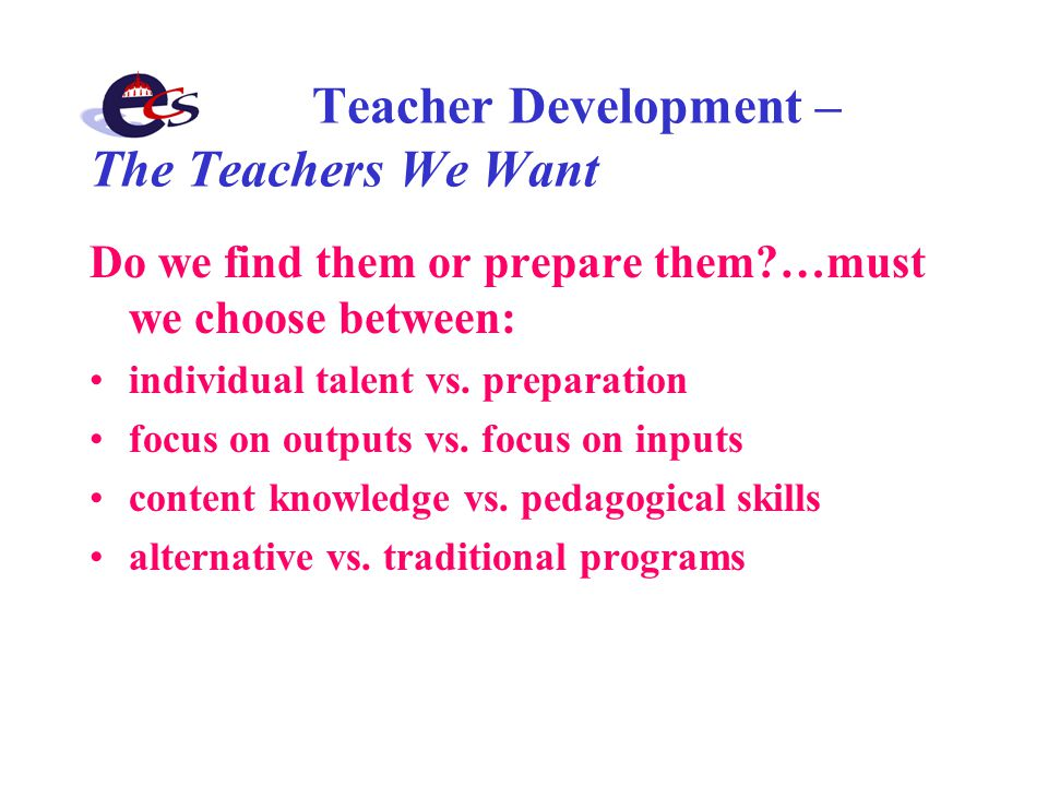 Teacher Development – The Teachers We Want Do we find them or prepare them …must we choose between: individual talent vs.