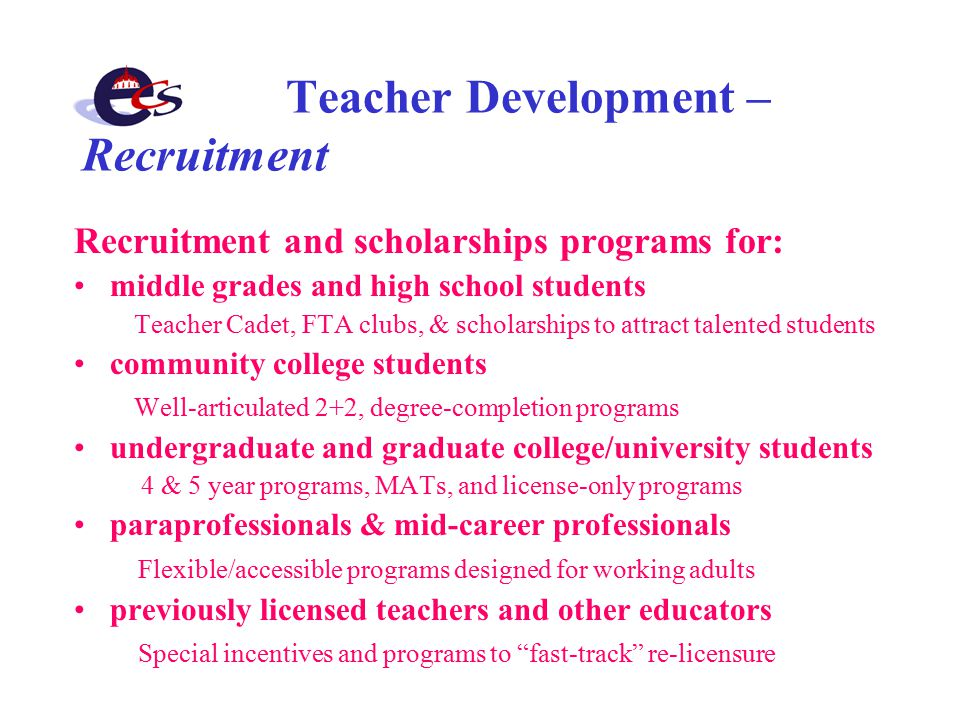 Teacher Development – Recruitment Recruitment and scholarships programs for: middle grades and high school students Teacher Cadet, FTA clubs, & scholarships to attract talented students community college students Well-articulated 2+2, degree-completion programs undergraduate and graduate college/university students 4 & 5 year programs, MATs, and license-only programs paraprofessionals & mid-career professionals Flexible/accessible programs designed for working adults previously licensed teachers and other educators Special incentives and programs to fast-track re-licensure