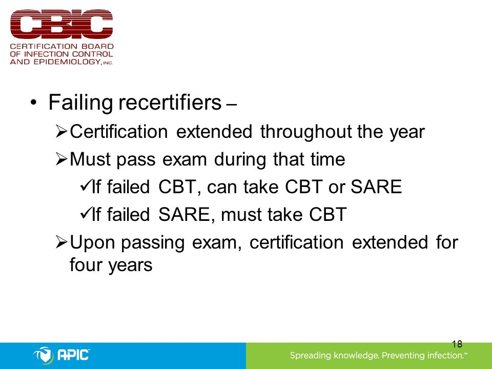 Failing recertifiers –  Certification extended throughout the year  Must pass exam during that time If failed CBT, can take CBT or SARE If failed SARE, must take CBT  Upon passing exam, certification extended for four years 18