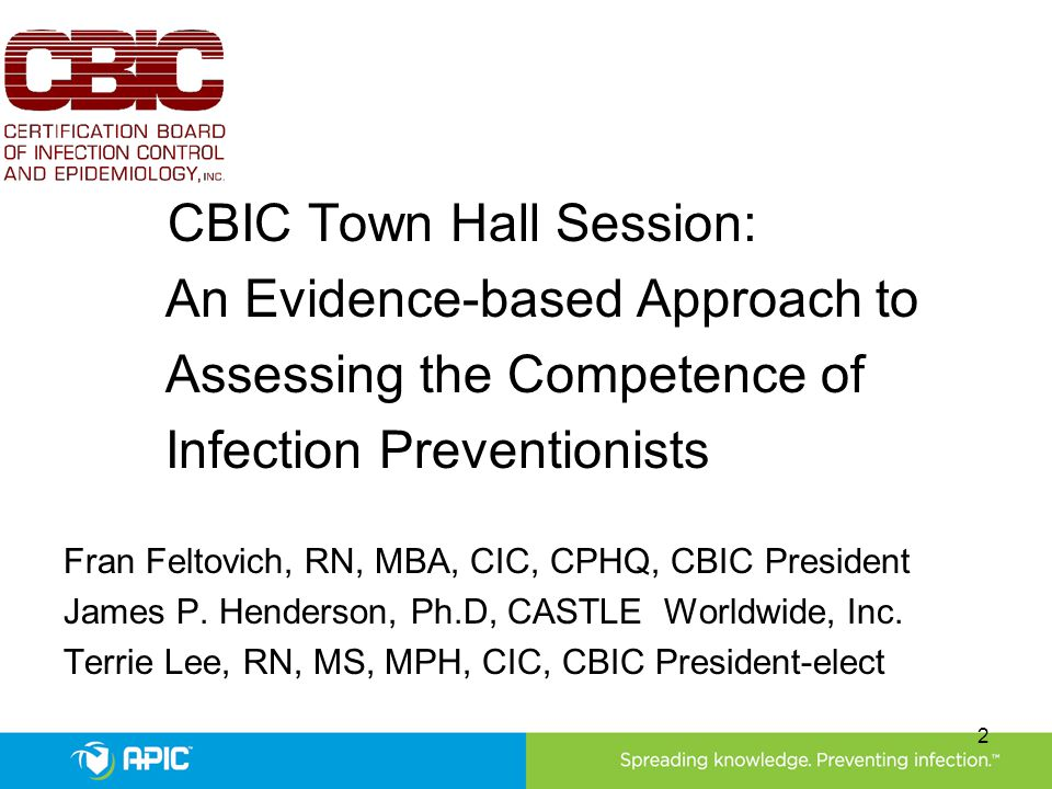 CBIC Town Hall Session: An Evidence-based Approach to Assessing the Competence of Infection Preventionists Fran Feltovich, RN, MBA, CIC, CPHQ, CBIC Pr