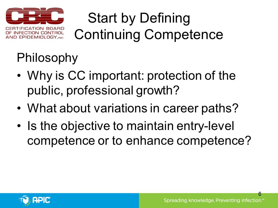 Start by Defining Continuing Competence Philosophy Why is CC important: protection of the public, professional growth.