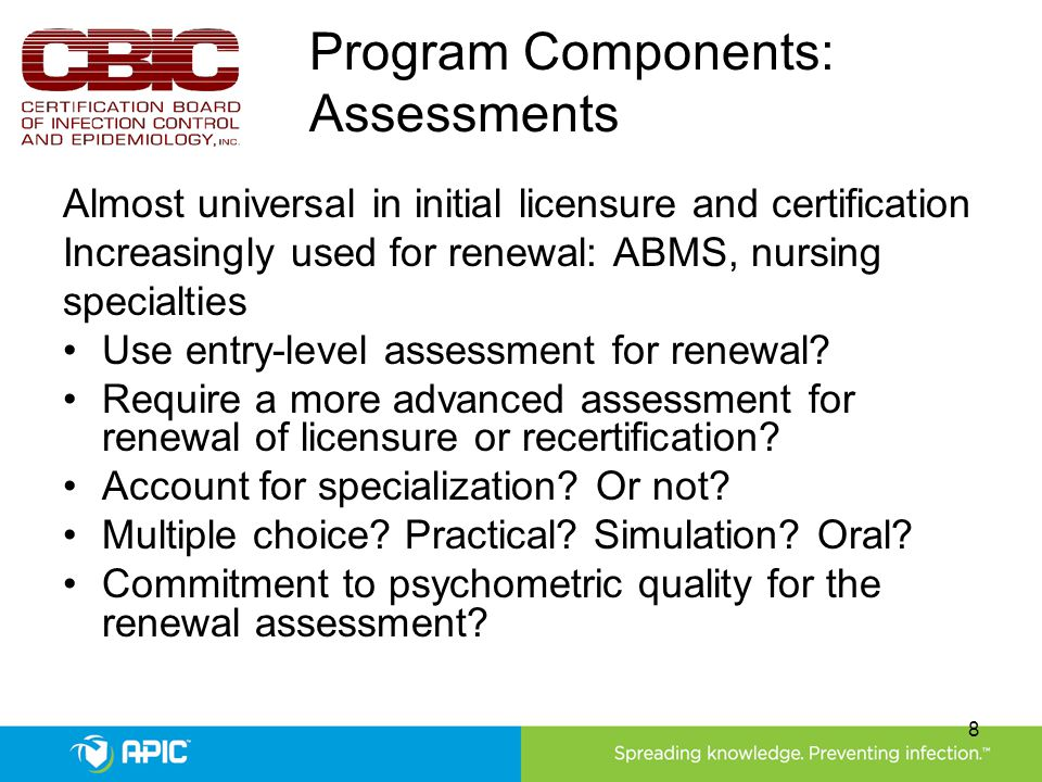 Program Components: Assessments Almost universal in initial licensure and certification Increasingly used for renewal: ABMS, nursing specialties Use entry-level assessment for renewal.