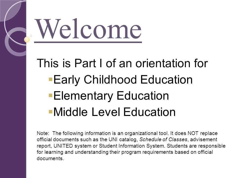 Welcome This is Part I of an orientation for  Early Childhood Education  Elementary Education  Middle Level Education Note: The following information is an organizational tool.