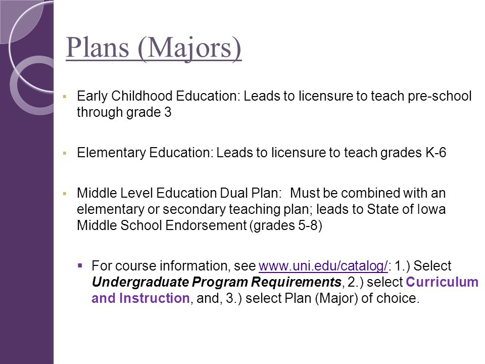 Plans (Majors)  Early Childhood Education: Leads to licensure to teach pre-school through grade 3  Elementary Education: Leads to licensure to teach grades K-6  Middle Level Education Dual Plan: Must be combined with an elementary or secondary teaching plan; leads to State of Iowa Middle School Endorsement (grades 5-8)  For course information, see www.uni.edu/catalog/: 1.) Select Undergraduate Program Requirements, 2.) select Curriculum and Instruction, and, 3.) select Plan (Major) of choice.www.uni.edu/catalog/