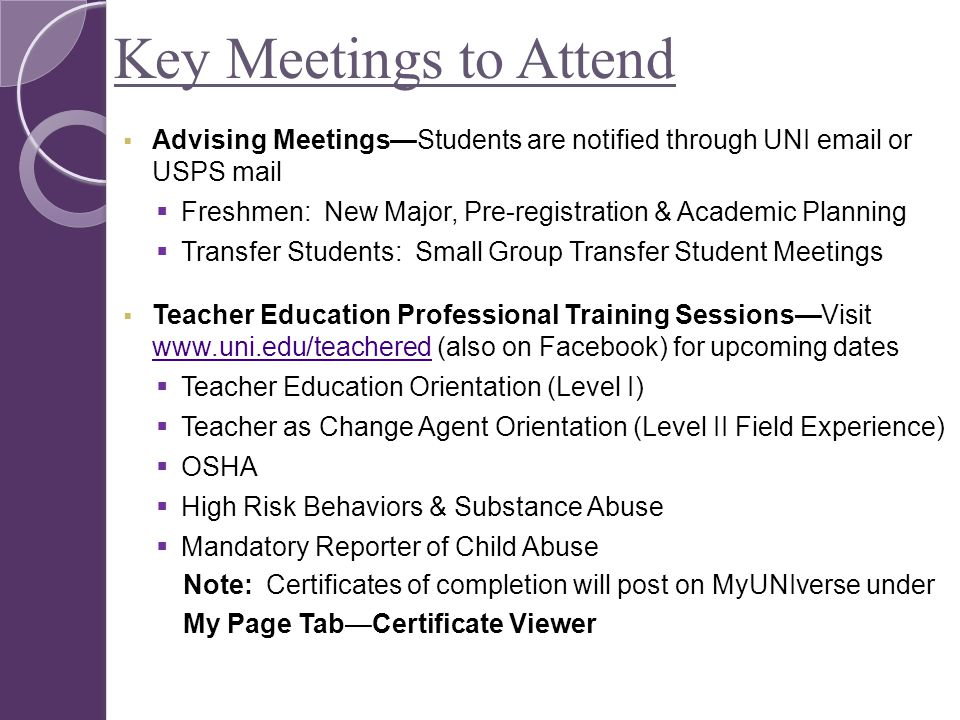 Key Meetings to Attend  Advising Meetings—Students are notified through UNI email or USPS mail  Freshmen: New Major, Pre-registration & Academic Planning  Transfer Students: Small Group Transfer Student Meetings  Teacher Education Professional Training Sessions—Visit www.uni.edu/teachered (also on Facebook) for upcoming dates www.uni.edu/teachered  Teacher Education Orientation (Level I)  Teacher as Change Agent Orientation (Level II Field Experience)  OSHA  High Risk Behaviors & Substance Abuse  Mandatory Reporter of Child Abuse Note: Certificates of completion will post on MyUNIverse under My Page Tab—Certificate Viewer