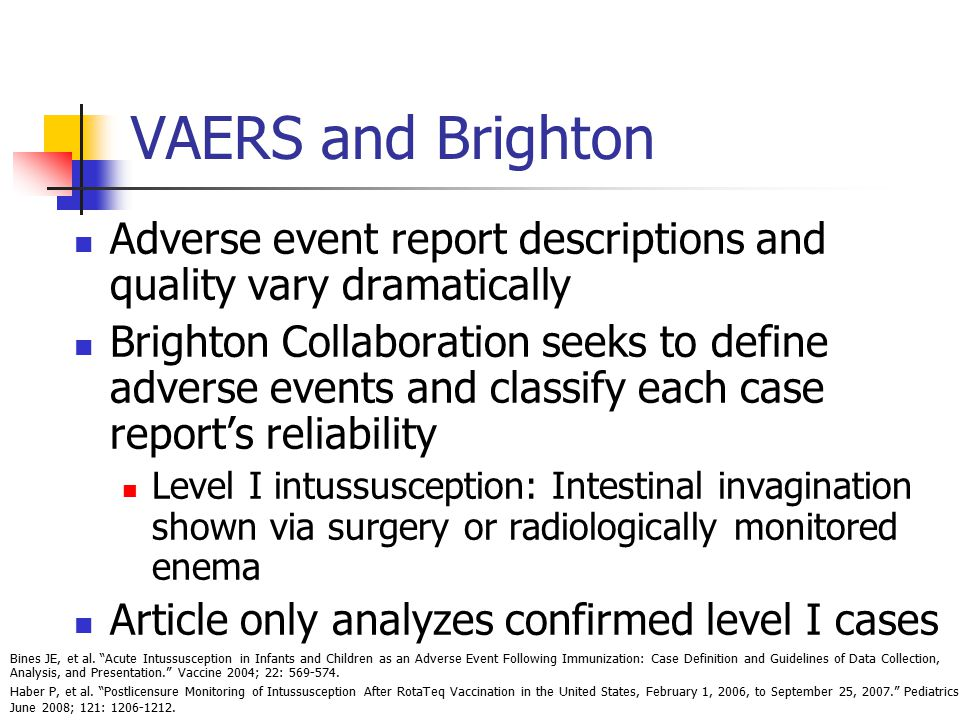 VAERS and Brighton Adverse event report descriptions and quality vary dramatically Brighton Collaboration seeks to define adverse events and classify each case report's reliability Level I intussusception: Intestinal invagination shown via surgery or radiologically monitored enema Article only analyzes confirmed level I cases Bines JE, et al.
