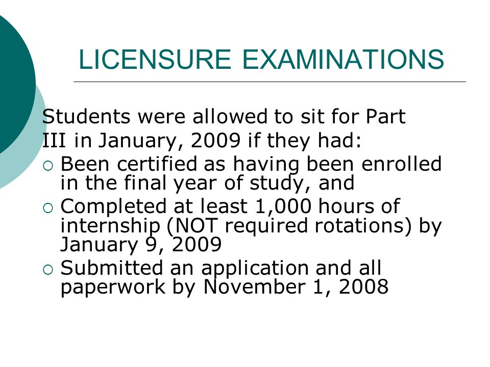 LICENSURE EXAMINATIONS Students were allowed to sit for Part III in January, 2009 if they had:  Been certified as having been enrolled in the final y