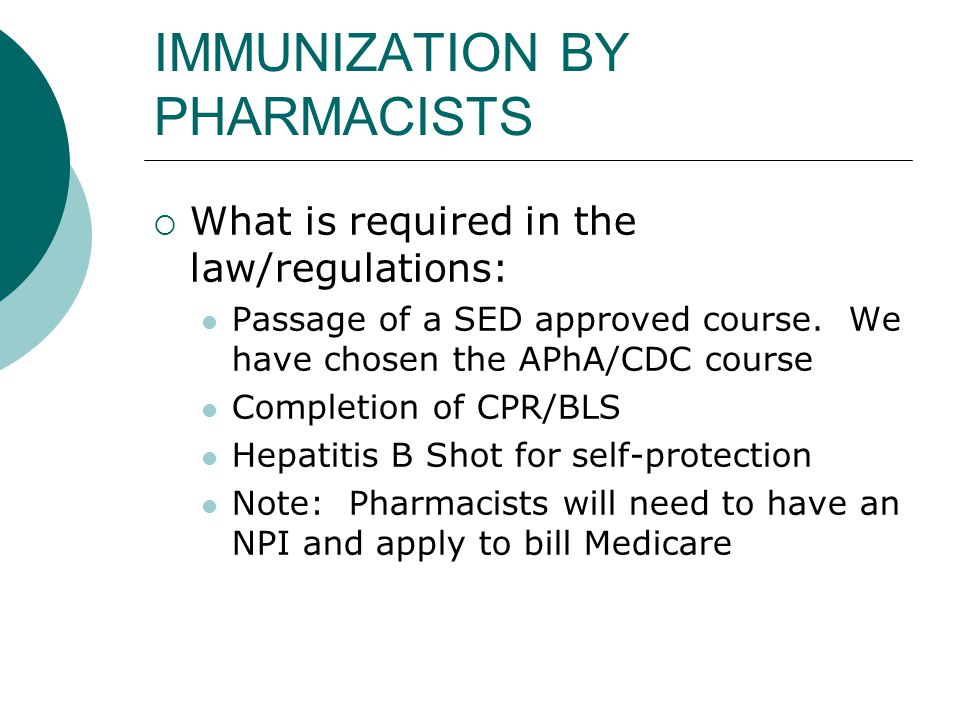 IMMUNIZATION BY PHARMACISTS  What is required in the law/regulations: Passage of a SED approved course. We have chosen the APhA/CDC course Completion