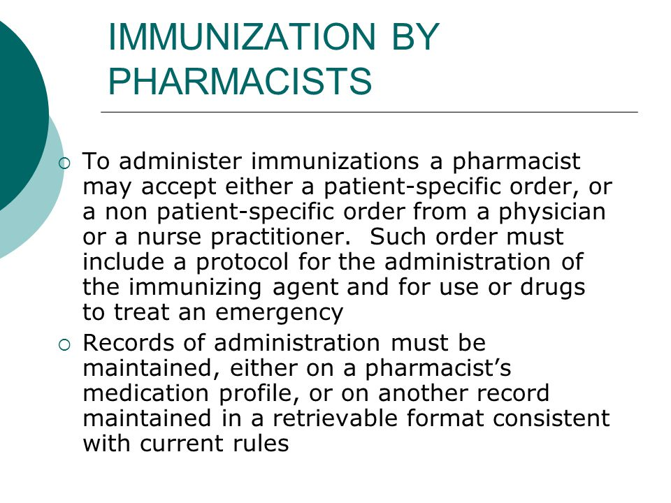 IMMUNIZATION BY PHARMACISTS  To administer immunizations a pharmacist may accept either a patient-specific order, or a non patient-specific order fro