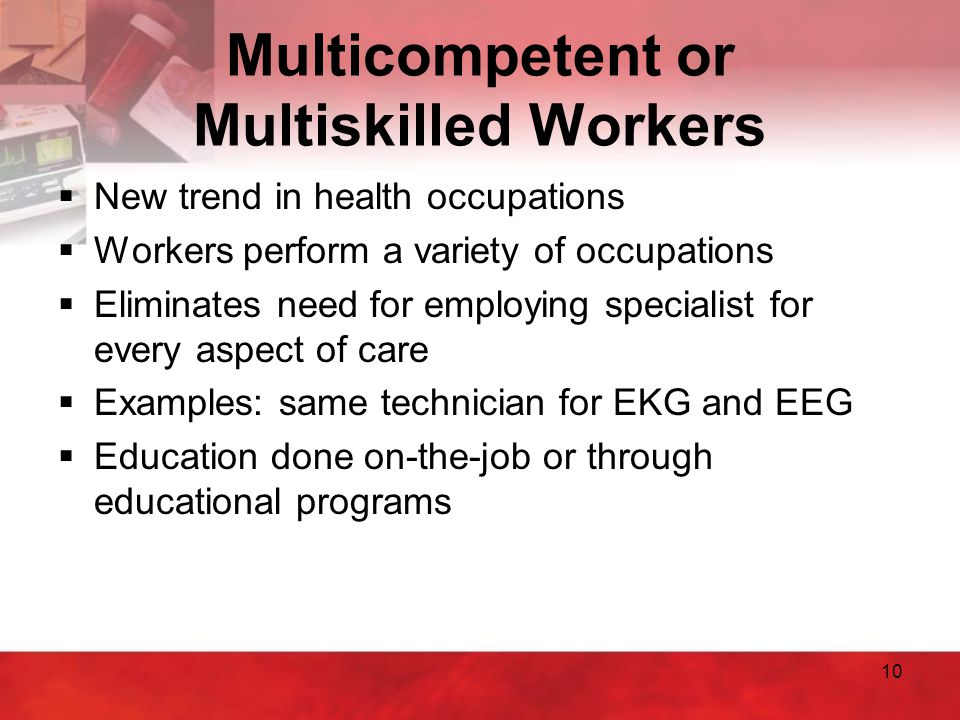 10 Multicompetent or Multiskilled Workers  New trend in health occupations  Workers perform a variety of occupations  Eliminates need for employing