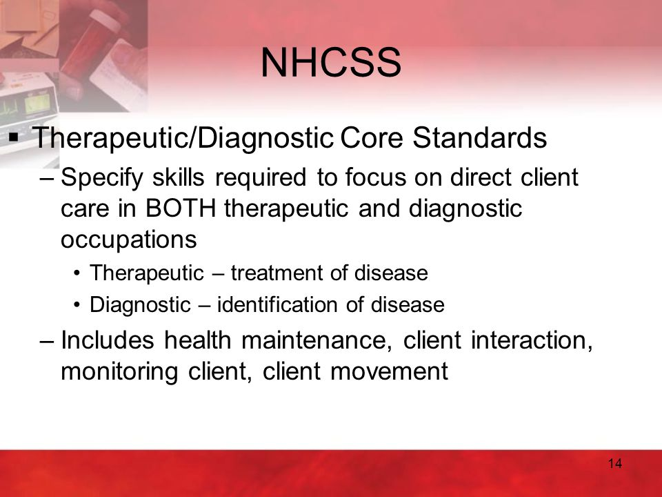 14 NHCSS  Therapeutic/Diagnostic Core Standards –Specify skills required to focus on direct client care in BOTH therapeutic and diagnostic occupation