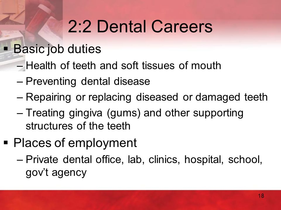 18 2:2 Dental Careers  Basic job duties –Health of teeth and soft tissues of mouth –Preventing dental disease –Repairing or replacing diseased or dam