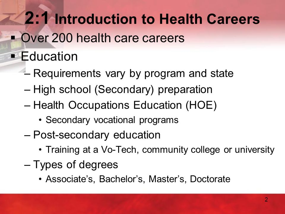 2 2:1 Introduction to Health Careers  Over 200 health care careers  Education –Requirements vary by program and state –High school (Secondary) prepa