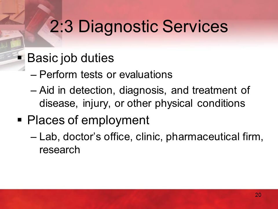 20 2:3 Diagnostic Services  Basic job duties –Perform tests or evaluations –Aid in detection, diagnosis, and treatment of disease, injury, or other p