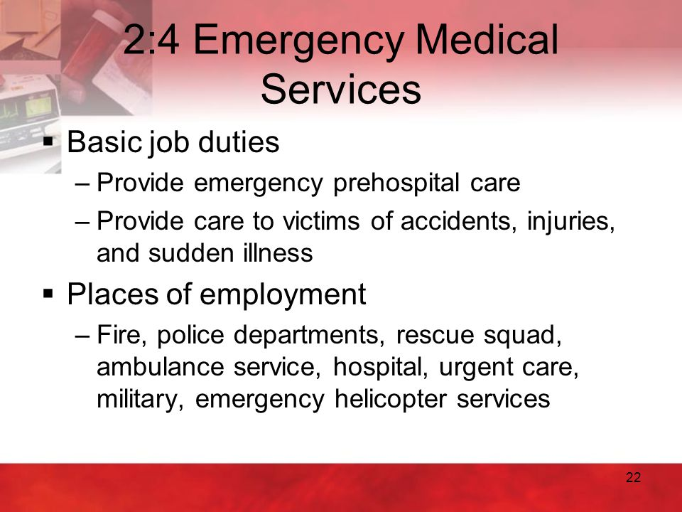 22 2:4 Emergency Medical Services  Basic job duties –Provide emergency prehospital care –Provide care to victims of accidents, injuries, and sudden i