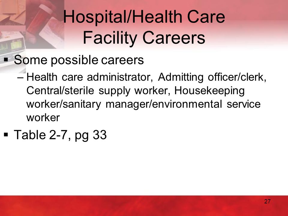 27 Hospital/Health Care Facility Careers  Some possible careers –Health care administrator, Admitting officer/clerk, Central/sterile supply worker, H