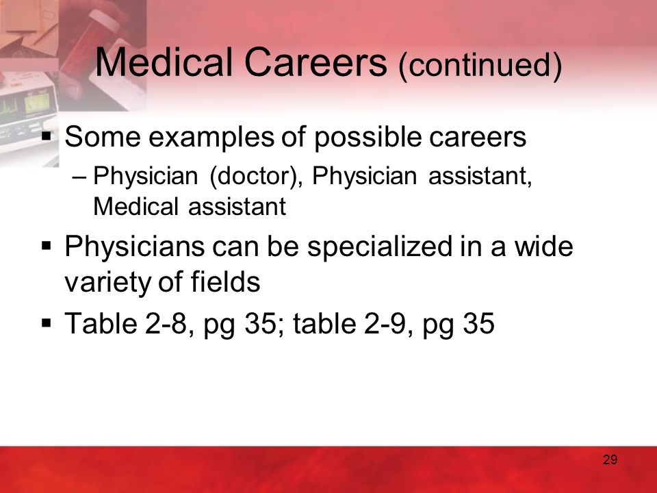 29 Medical Careers (continued)  Some examples of possible careers –Physician (doctor), Physician assistant, Medical assistant  Physicians can be spe