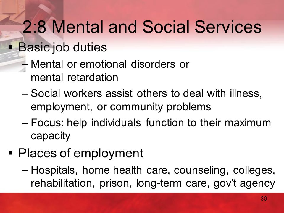 30 2:8 Mental and Social Services  Basic job duties –Mental or emotional disorders or mental retardation –Social workers assist others to deal with i