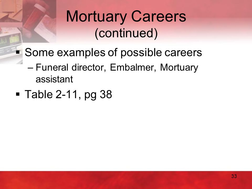 33 Mortuary Careers (continued)  Some examples of possible careers –Funeral director, Embalmer, Mortuary assistant  Table 2-11, pg 38