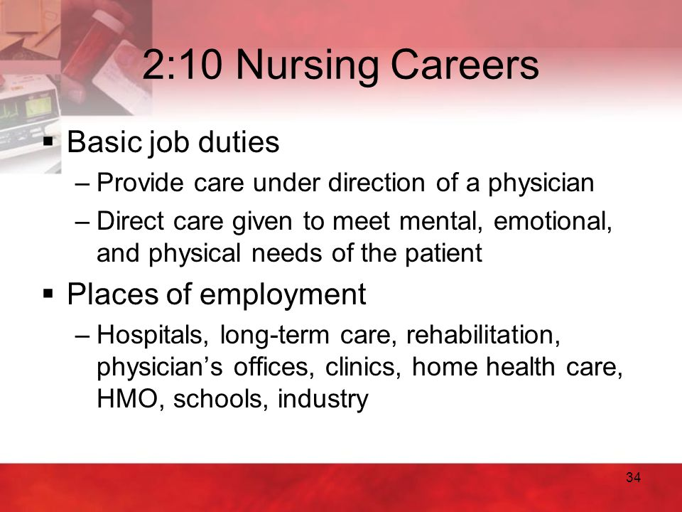 34 2:10 Nursing Careers  Basic job duties –Provide care under direction of a physician –Direct care given to meet mental, emotional, and physical nee