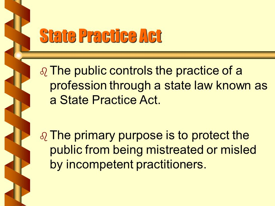 Practice Act continued b The Act specifies requirements for and restrictions upon the practice within that state, including eligibility for licensure, suspension or revoke of license, control of duties to allied personnel and a board to supervise the practice.