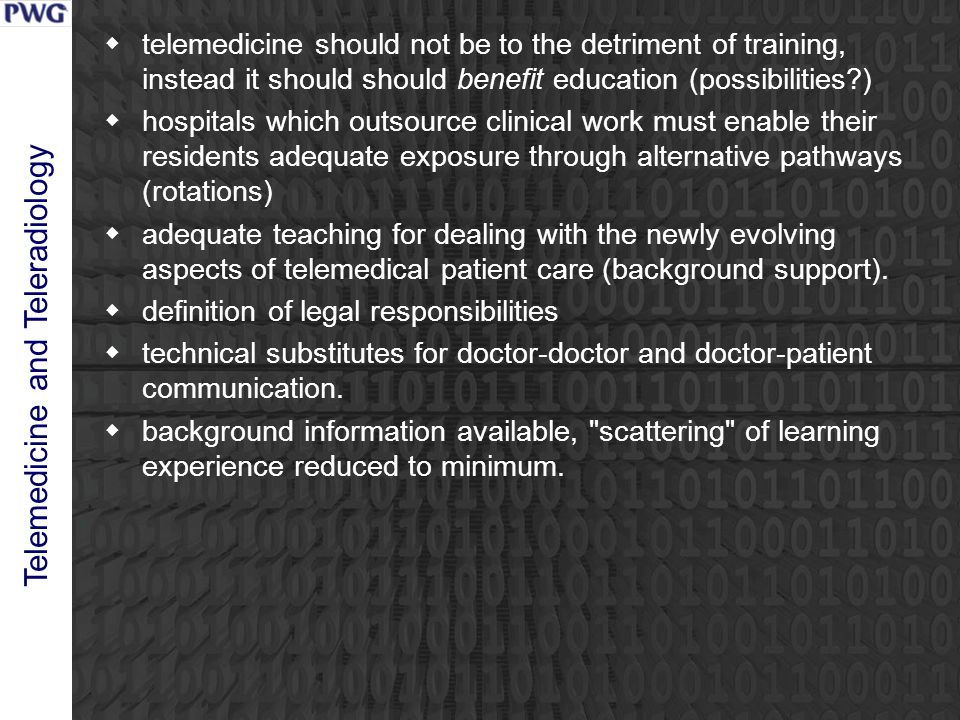 Telemedicine and Teleradiology  telemedicine should not be to the detriment of training, instead it should should benefit education (possibilities )  hospitals which outsource clinical work must enable their residents adequate exposure through alternative pathways (rotations)  adequate teaching for dealing with the newly evolving aspects of telemedical patient care (background support).