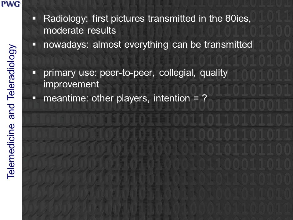 Telemedicine and Teleradiology  Radiology: first pictures transmitted in the 80ies, moderate results  nowadays: almost everything can be transmitted  primary use: peer-to-peer, collegial, quality improvement  meantime: other players, intention =