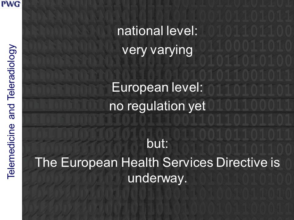 Telemedicine and Teleradiology national level: very varying European level: no regulation yet but: The European Health Services Directive is underway.